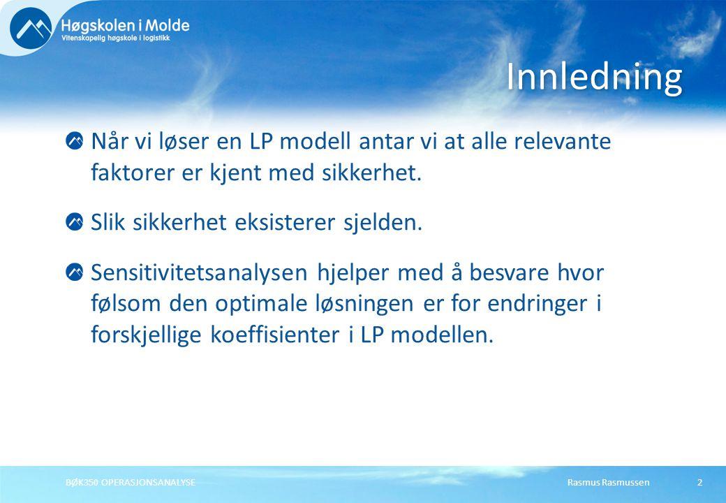 Rasmus RasmussenBØK350 OPERASJONSANALYSE3 MAX (eller MIN): c 1 X 1 + c 2 X 2 + … + c n X n Slik at:a 11 X 1 + a 12 X 2 + … + a 1 n X n <= b 1 : a k 1 X 1 + a k 2 X 2 + … + a kn X n >= b k : a m 1 X 1 + a m 2 X 2 + … + a mn X n = b m Hvor følsom er løsningen overfor endringer i c i, a ij, og b i .
