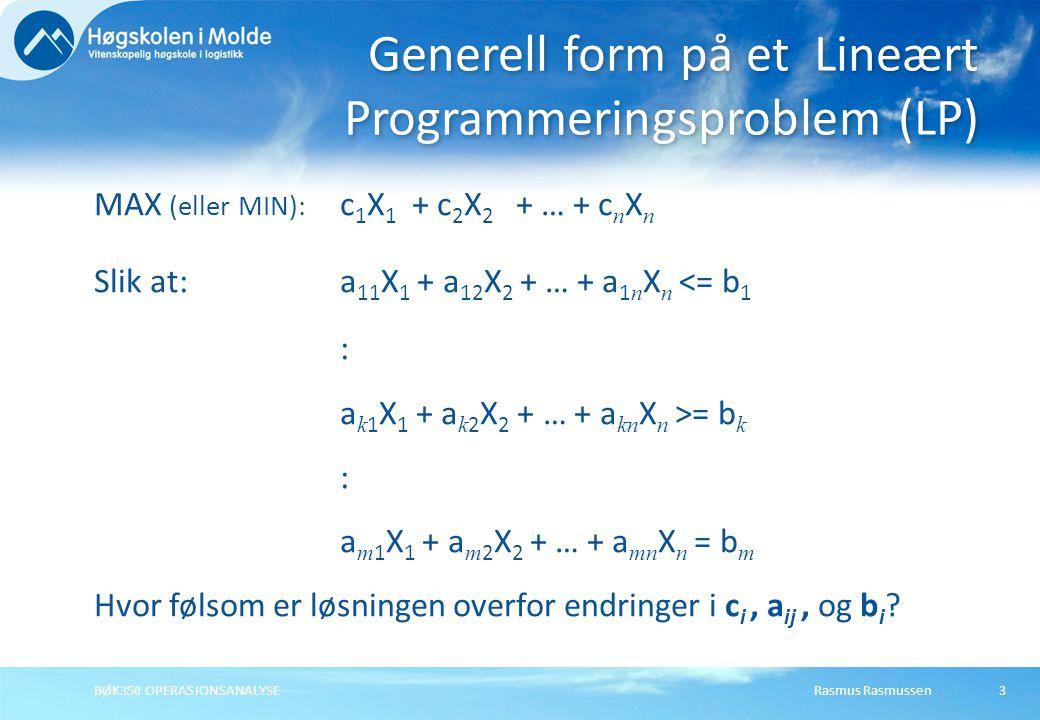 Rasmus RasmussenBØK350 OPERASJONSANALYSE3 MAX (eller MIN): c 1 X 1 + c 2 X 2 + … + c n X n Slik at:a 11 X 1 + a 12 X 2 + … + a 1 n X n <= b 1 : a k 1