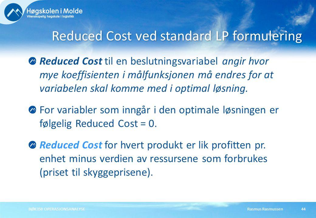 Rasmus RasmussenBØK350 OPERASJONSANALYSE44 Reduced Cost til en beslutningsvariabel angir hvor mye koeffisienten i målfunksjonen må endres for at varia