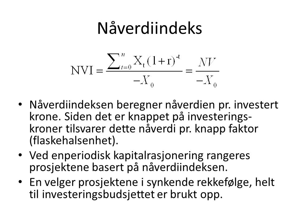 Nåverdiindeks Nåverdiindeksen beregner nåverdien pr. investert krone. Siden det er knappet på investerings- kroner tilsvarer dette nåverdi pr. knapp f