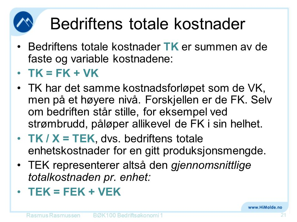 Bedriftens totale kostnader Bedriftens totale kostnader TK er summen av de faste og variable kostnadene: TK = FK + VK TK har det samme kostnadsforløpe