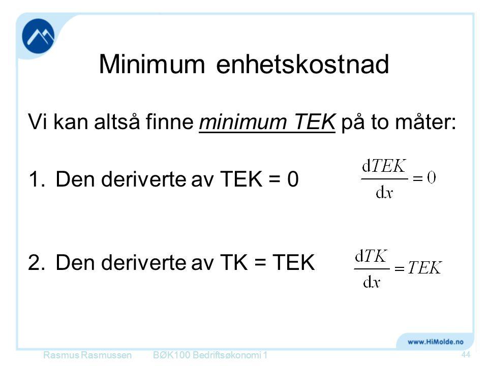 Minimum enhetskostnad Vi kan altså finne minimum TEK på to måter: 1.Den deriverte av TEK = 0 2.Den deriverte av TK = TEK Rasmus RasmussenBØK100 Bedrif