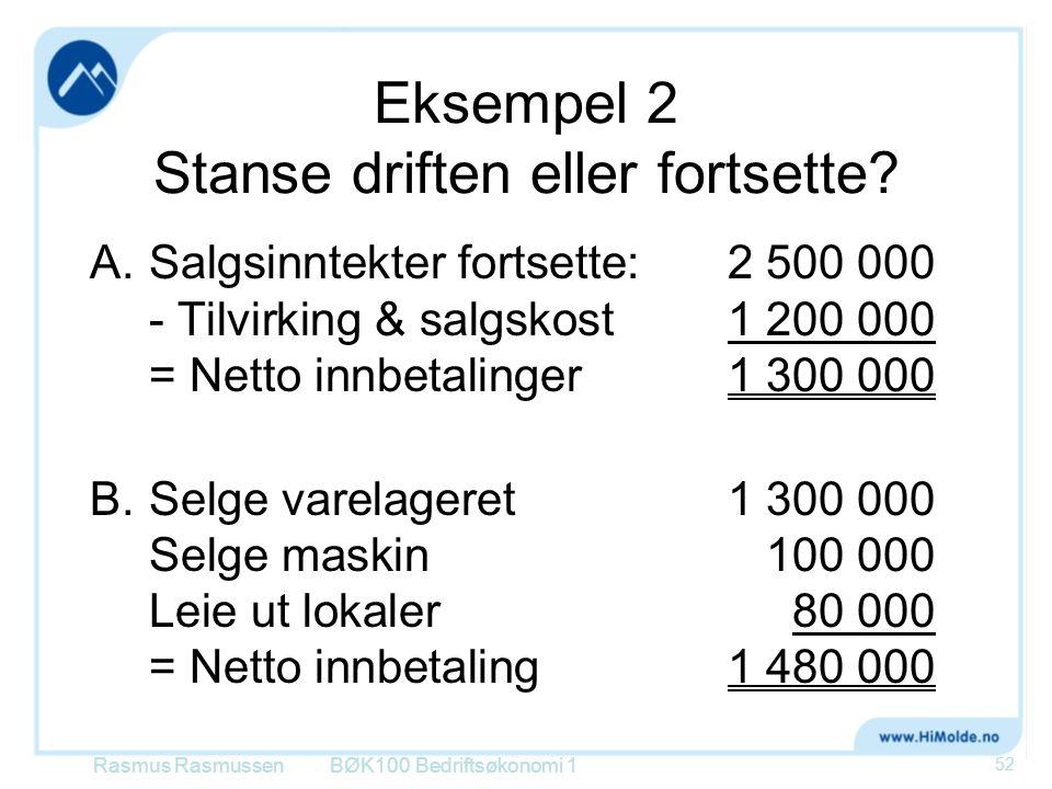 Eksempel 2 Stanse driften eller fortsette? A.Salgsinntekter fortsette:2 500 000 - Tilvirking & salgskost 1 200 000 = Netto innbetalinger1 300 000 B.Se