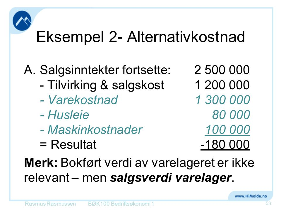 Eksempel 2- Alternativkostnad A.Salgsinntekter fortsette:2 500 000 - Tilvirking & salgskost 1 200 000 - Varekostnad1 300 000 - Husleie80 000 - Maskink