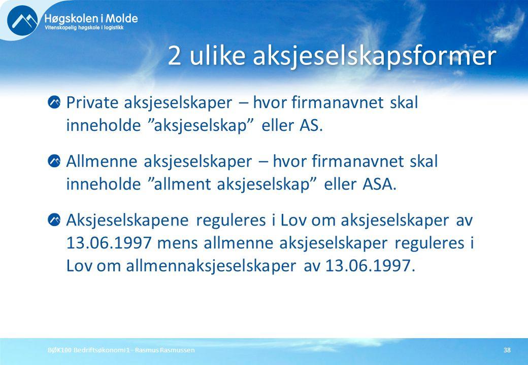 """BØK100 Bedriftsøkonomi 1 - Rasmus Rasmussen38 Private aksjeselskaper – hvor firmanavnet skal inneholde """"aksjeselskap"""" eller AS. Allmenne aksjeselskape"""