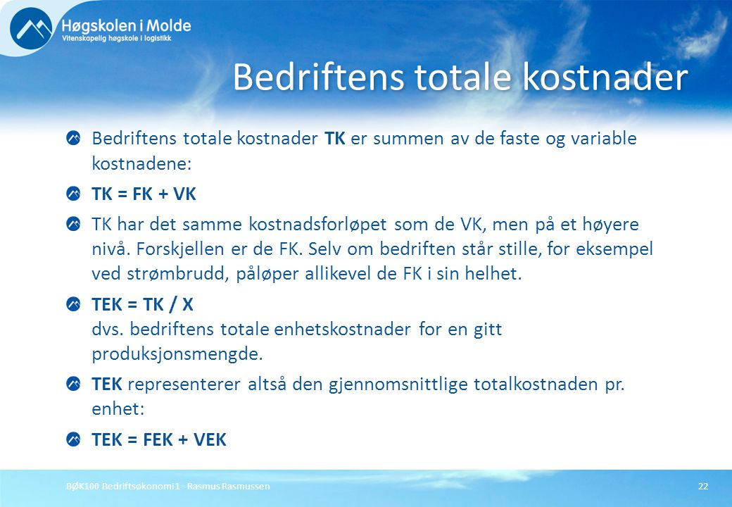 BØK100 Bedriftsøkonomi 1 - Rasmus Rasmussen22 Bedriftens totale kostnader TK er summen av de faste og variable kostnadene: TK = FK + VK TK har det sam