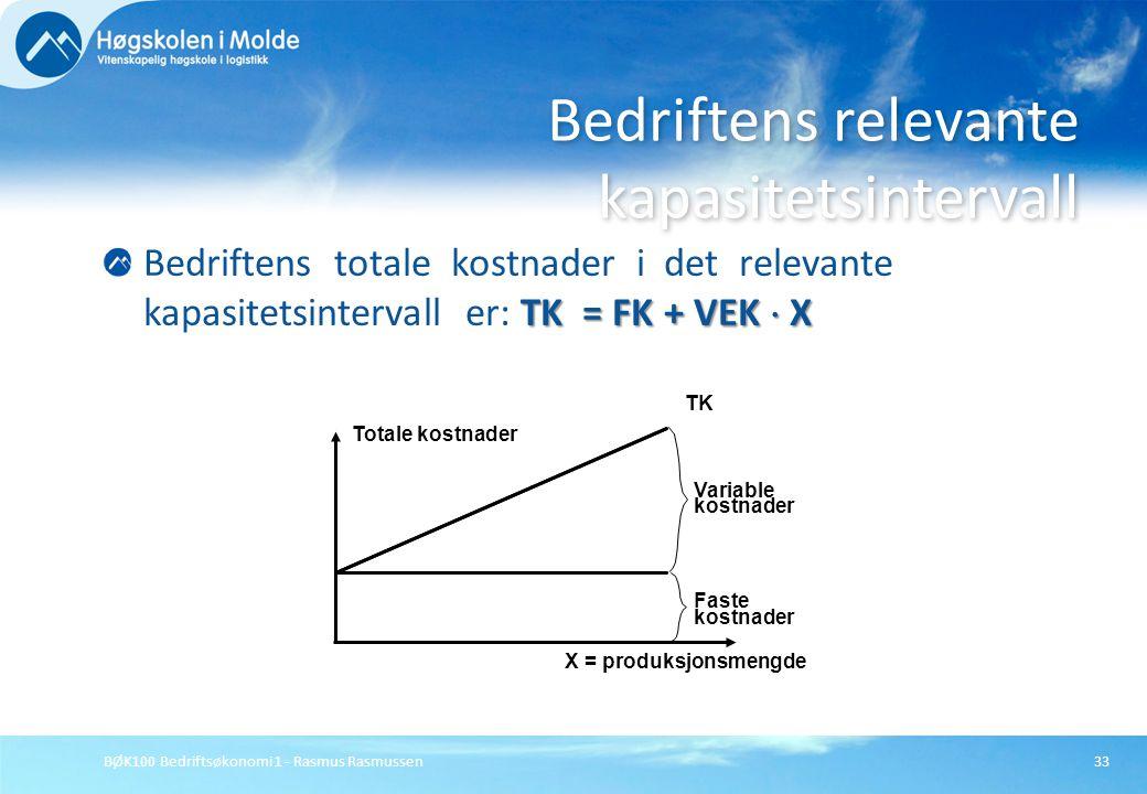 BØK100 Bedriftsøkonomi 1 - Rasmus Rasmussen33 TK = FK + VEK  X Bedriftens totale kostnader i det relevante kapasitetsintervall er: TK = FK + VEK  X