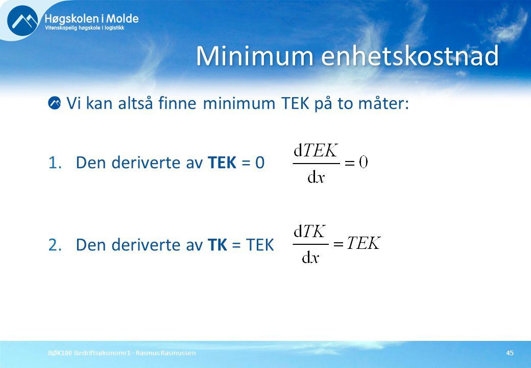 BØK100 Bedriftsøkonomi 1 - Rasmus Rasmussen45 Vi kan altså finne minimum TEK på to måter: 1.Den deriverte av TEK = 0 2.Den deriverte av TK = TEK Minim