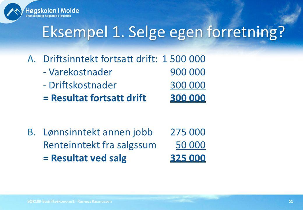 BØK100 Bedriftsøkonomi 1 - Rasmus Rasmussen51 A.Driftsinntekt fortsatt drift:1 500 000 - Varekostnader 900 000 - Driftskostnader300 000 = Resultat for