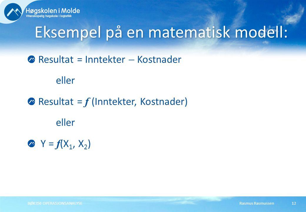 Rasmus RasmussenBØK350 OPERASJONSANALYSE12 Resultat = Inntekter  Kostnader eller Resultat = f (Inntekter, Kostnader) eller Y = f (X 1, X 2 ) Eksempel på en matematisk modell: