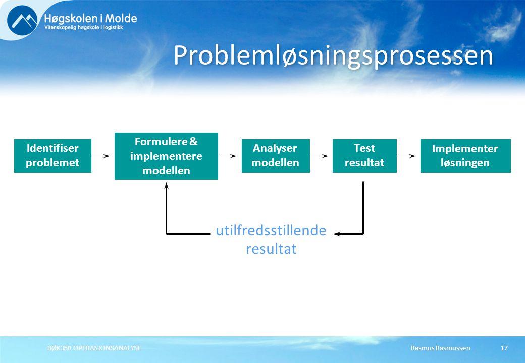 Rasmus RasmussenBØK350 OPERASJONSANALYSE17 Problemløsningsprosessen Identifiser problemet Formulere & implementere modellen Analyser modellen Test resultat Implementer løsningen utilfredsstillende resultat