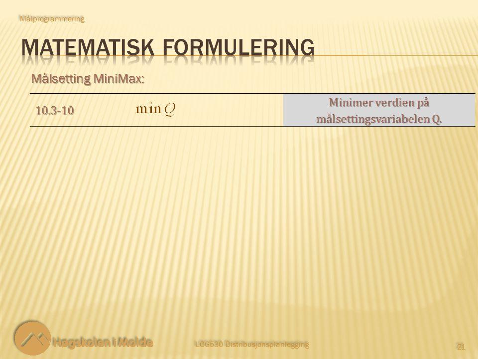 LOG530 Distribusjonsplanlegging 21 Målsetting MiniMax: Målprogrammering 10.3-10 Minimer verdien på målsettingsvariabelen Q.