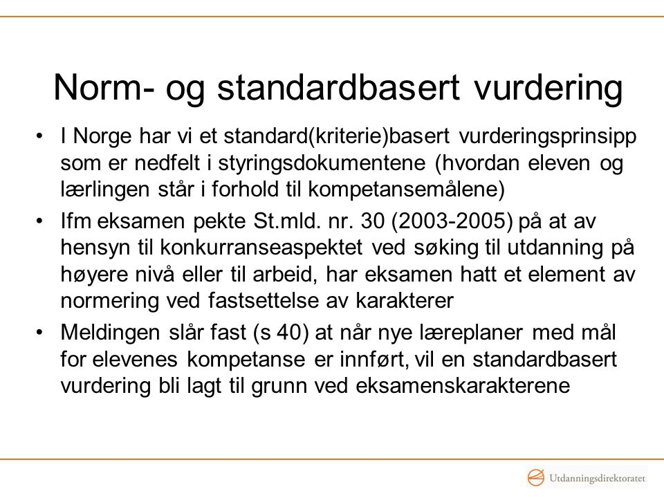 Norm- og standardbasert vurdering I Norge har vi et standard(kriterie)basert vurderingsprinsipp som er nedfelt i styringsdokumentene (hvordan eleven og lærlingen står i forhold til kompetansemålene) Ifm eksamen pekte St.mld.