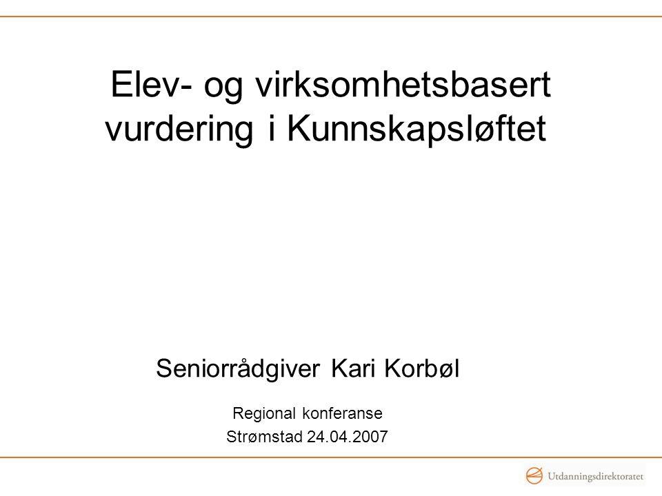 Elev- og virksomhetsbasert vurdering i Kunnskapsløftet Seniorrådgiver Kari Korbøl Regional konferanse Strømstad 24.04.2007