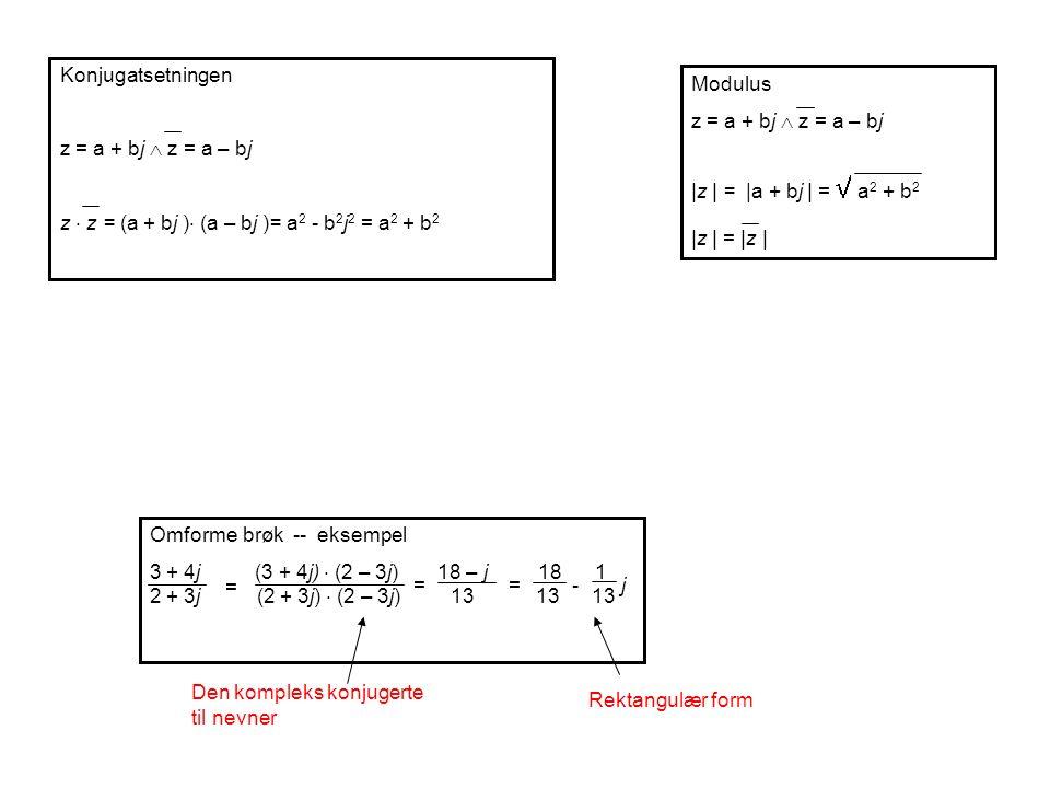 Konjugatsetningen z = a + bj  z = a – bj z  z = (a + bj )  (a – bj )= a 2 - b 2 j 2 = a 2 + b 2 Omforme brøk -- eksempel 3 + 4j(3 + 4j)  (2 – 3j) 18 – j 18 1 2 + 3j (2 + 3j)  (2 – 3j) 13 13 13 == = j- Den kompleks konjugerte til nevner Rektangulær form Modulus z = a + bj  z = a – bj |z | = |a + bj | =  a 2 + b 2 |z | = |z |