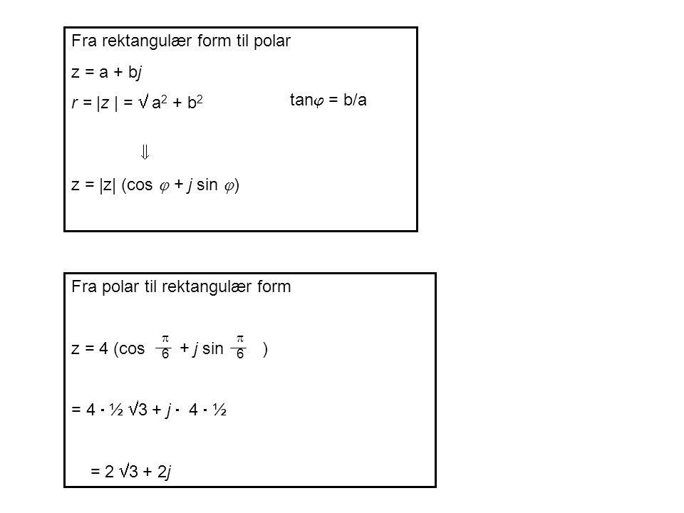 Fra rektangulær form til polar z = a + bj r = |z | =  a 2 + b 2  z = |z| (cos  + j sin  ) Fra polar til rektangulær form z = 4 (cos + j sin ) = 4  ½  3 + j  4  ½ = 2  3 + 2j 66 66 tan  = b/a