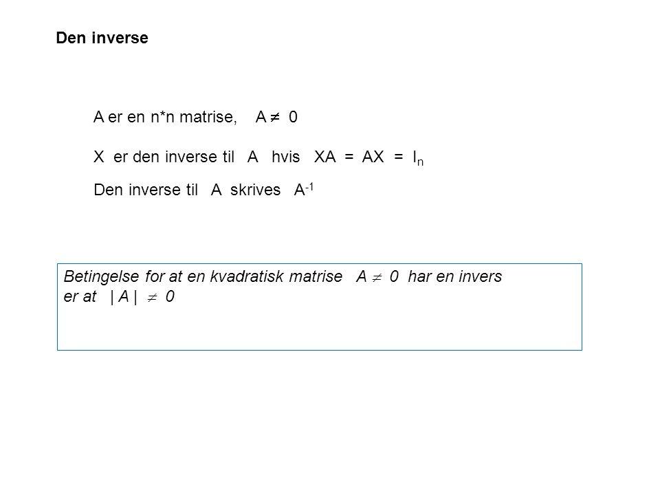 Betingelse for at en kvadratisk matrise A  0 har en invers er at | A |  0 A er en n*n matrise, A  0 X er den inverse til A hvis XA = AX = I n Den i
