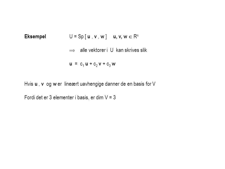 Eksempel U = Sp [ u, v, w ] u, v, w  R n  alle vektorer i U kan skrives slik u = c 1 u + c 2 v + c 3 w Hvis u, v og w er lineært uavhengige danner d