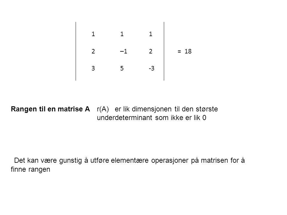 Rangen til en matrise A r(A) er lik dimensjonen til den største underdeterminant som ikke er lik 0 Det kan være gunstig å utføre elementære operasjone