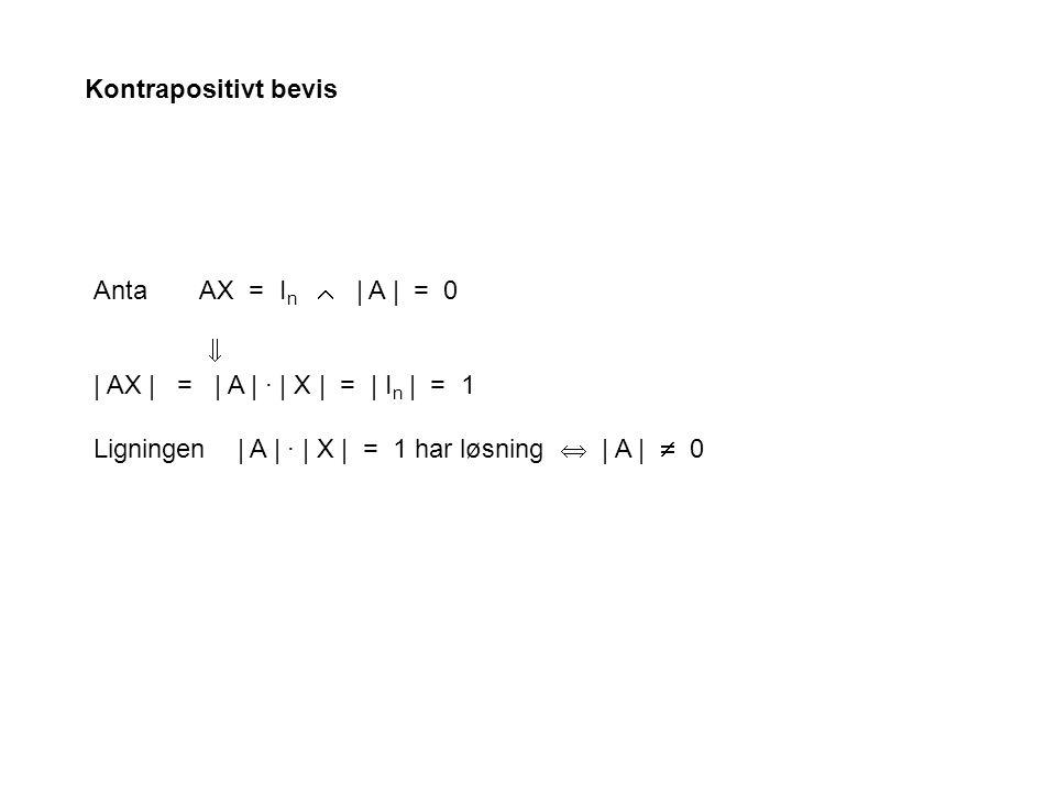 Anta AX = I n  | A | = 0  | AX | = | A | · | X | = | I n | = 1 Ligningen | A | · | X | = 1 har løsning  | A |  0 Kontrapositivt bevis