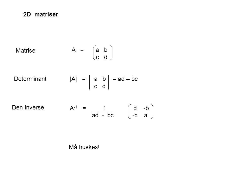 A = a b c d |A| = a b = ad – bc c d A -1 = 1 d -b ad - bc -c a 2D matriser Den inverse Må huskes! Determinant Matrise
