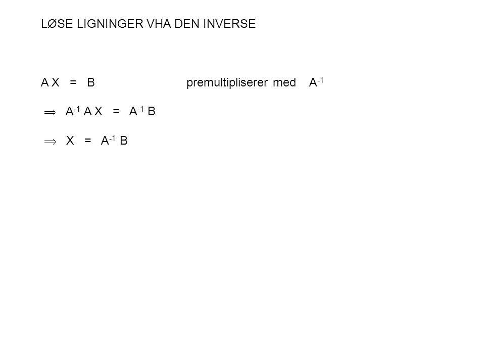 LØSE LIGNINGER VHA DEN INVERSE A X = Bpremultipliserer med A -1  A -1 A X = A -1 B  X = A -1 B
