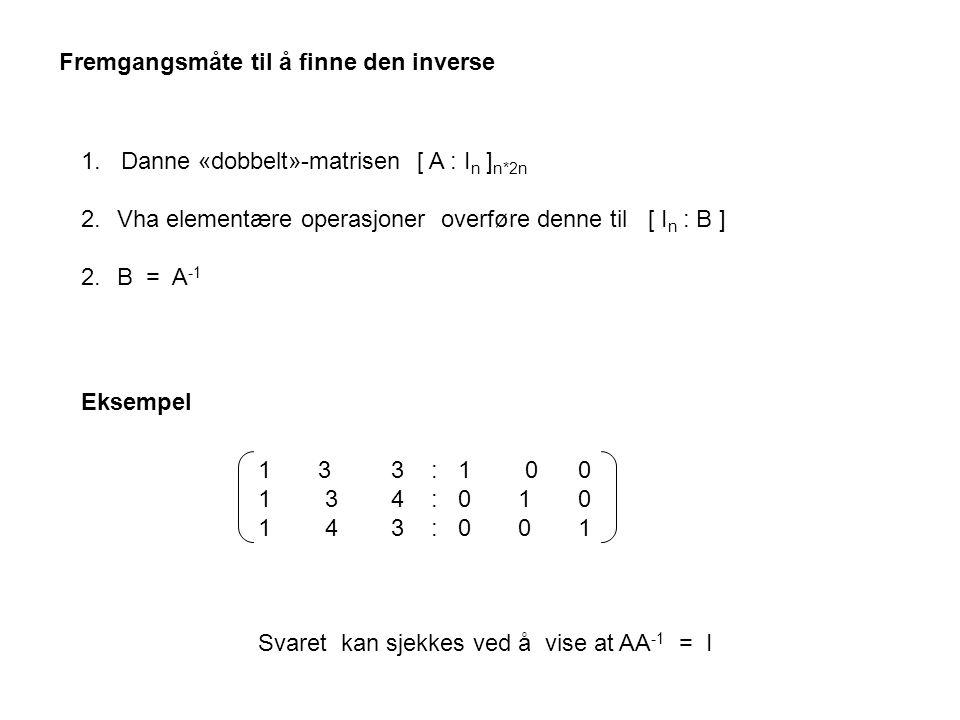 1 3 3 : 1 0 0 1 3 4 : 0 1 0 1 4 3 : 0 0 1 Svaret kan sjekkes ved å vise at AA -1 = I 1. Danne «dobbelt»-matrisen [ A : I n ] n*2n 2.Vha elementære ope