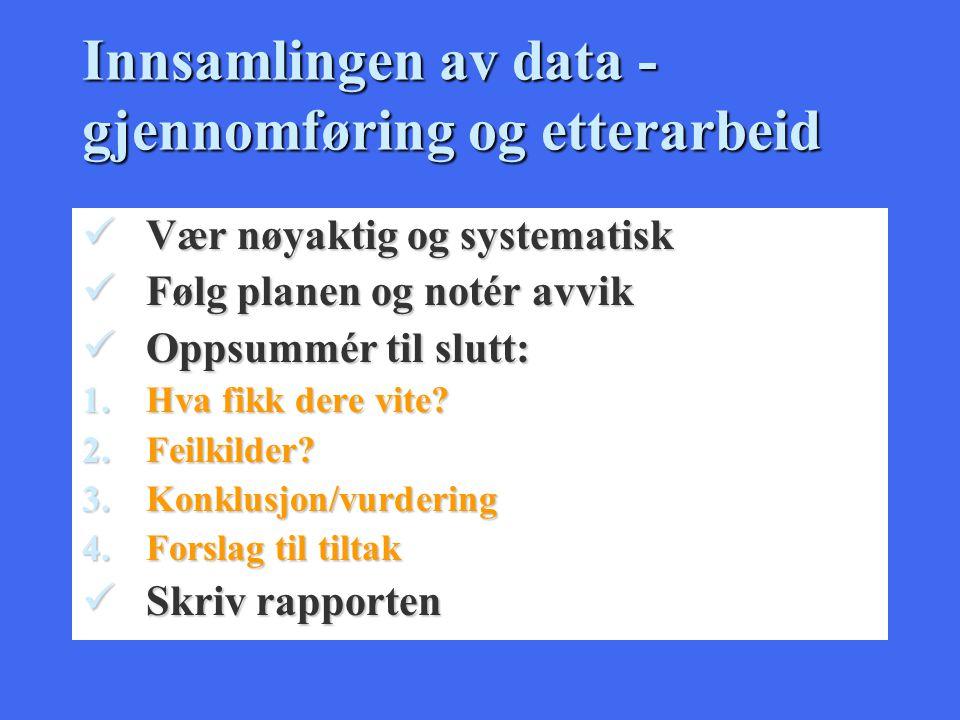 Innsamlingen av data - gjennomføring og etterarbeid Vær nøyaktig og systematisk Vær nøyaktig og systematisk Følg planen og notér avvik Følg planen og