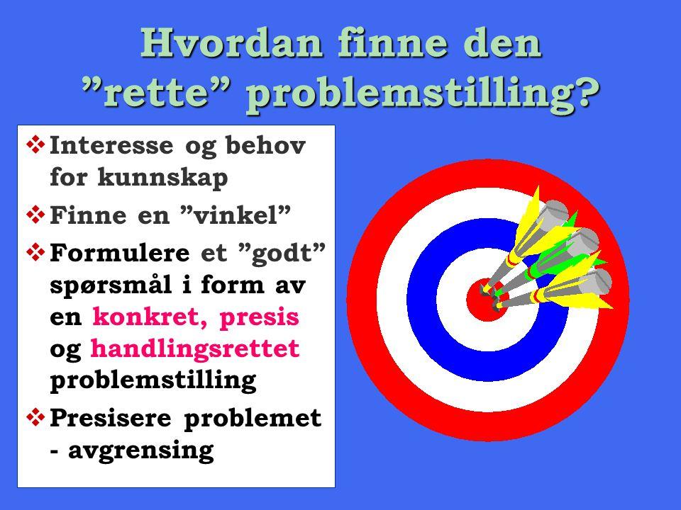 """Hvordan finne den """"rette"""" problemstilling?  Interesse og behov for kunnskap  Finne en """"vinkel""""  Formulere et """"godt"""" spørsmål i form av en konkret,"""
