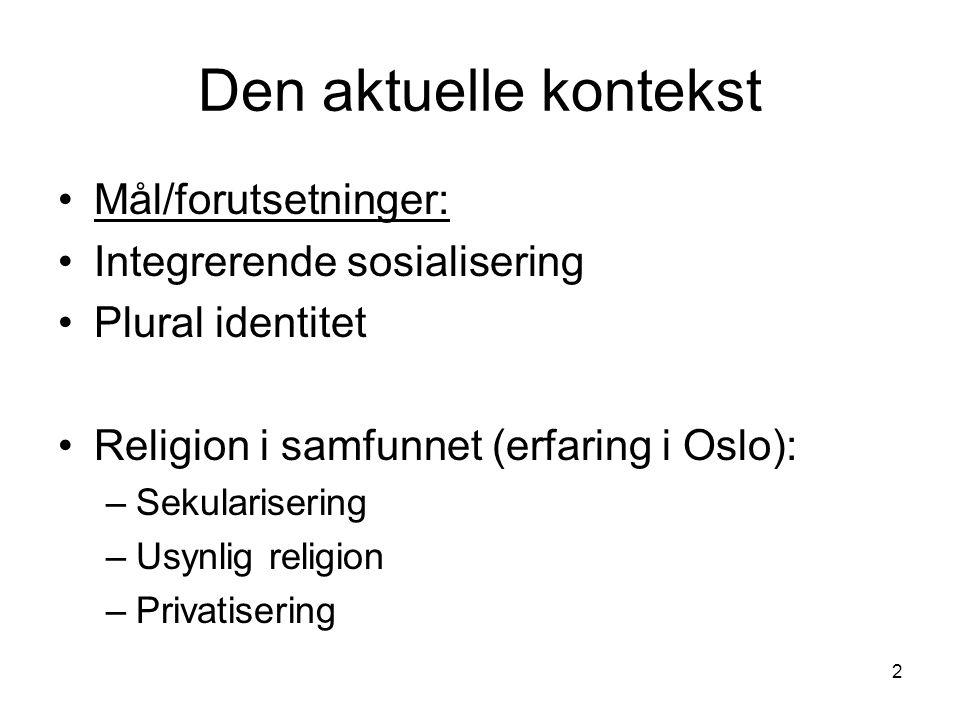 2 Den aktuelle kontekst Mål/forutsetninger: Integrerende sosialisering Plural identitet Religion i samfunnet (erfaring i Oslo): –Sekularisering –Usynlig religion –Privatisering