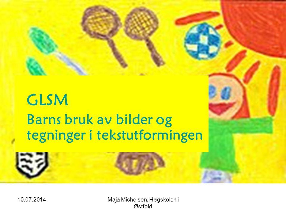 10.07.2014Maja Michelsen, Høgskolen i Østfold GLSM Barns bruk av bilder og tegninger i tekstutformingen