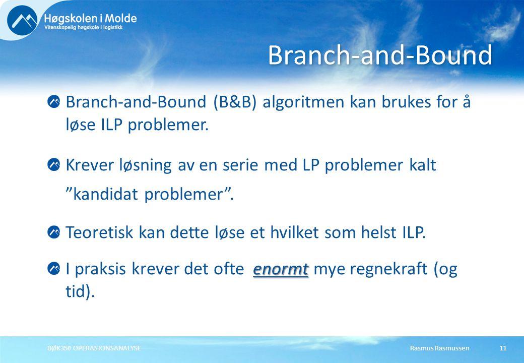 Rasmus RasmussenBØK350 OPERASJONSANALYSE11 Branch-and-Bound (B&B) algoritmen kan brukes for å løse ILP problemer.