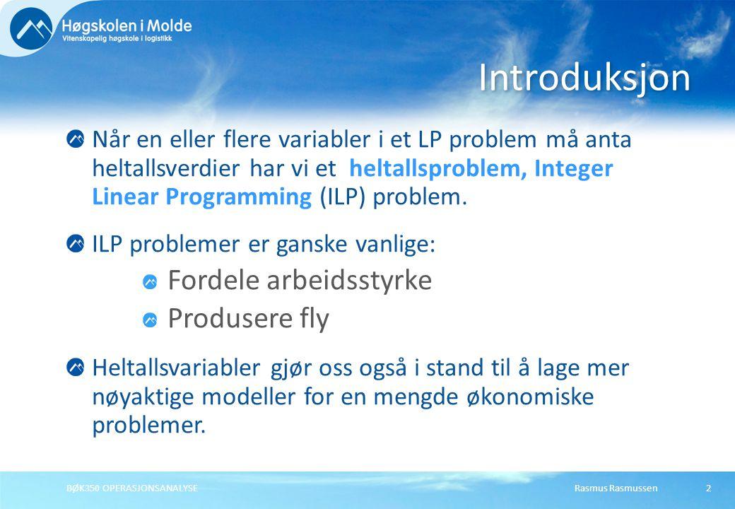 Rasmus RasmussenBØK350 OPERASJONSANALYSE Når en eller flere variabler i et LP problem må anta heltallsverdier har vi et heltallsproblem, Integer Linear Programming (ILP) problem.