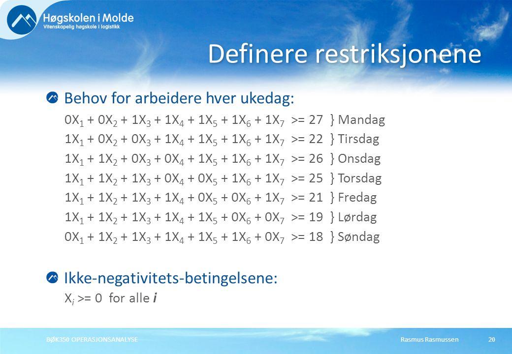 Rasmus RasmussenBØK350 OPERASJONSANALYSE20 Behov for arbeidere hver ukedag: 0X 1 + 0X 2 + 1X 3 + 1X 4 + 1X 5 + 1X 6 + 1X 7 >= 27 } Mandag 1X 1 + 0X 2 + 0X 3 + 1X 4 + 1X 5 + 1X 6 + 1X 7 >= 22 } Tirsdag 1X 1 + 1X 2 + 0X 3 + 0X 4 + 1X 5 + 1X 6 + 1X 7 >= 26 } Onsdag 1X 1 + 1X 2 + 1X 3 + 0X 4 + 0X 5 + 1X 6 + 1X 7 >= 25 } Torsdag 1X 1 + 1X 2 + 1X 3 + 1X 4 + 0X 5 + 0X 6 + 1X 7 >= 21 } Fredag 1X 1 + 1X 2 + 1X 3 + 1X 4 + 1X 5 + 0X 6 + 0X 7 >= 19 } Lørdag 0X 1 + 1X 2 + 1X 3 + 1X 4 + 1X 5 + 1X 6 + 0X 7 >= 18 } Søndag Ikke-negativitets-betingelsene: X i >= 0 for alle i Definere restriksjonene