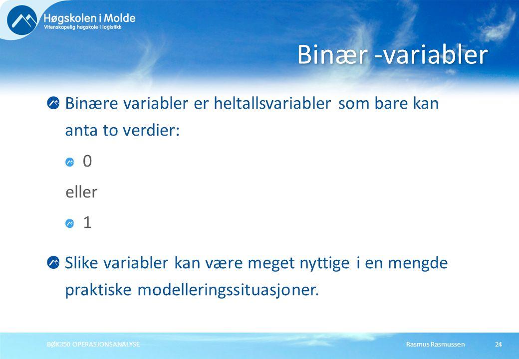 Rasmus RasmussenBØK350 OPERASJONSANALYSE24 Binære variabler er heltallsvariabler som bare kan anta to verdier: 0 eller 1 Slike variabler kan være meget nyttige i en mengde praktiske modelleringssituasjoner.
