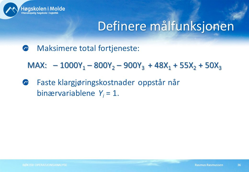 Rasmus RasmussenBØK350 OPERASJONSANALYSE36 Maksimere total fortjeneste: MAX: – 1000Y 1 – 800Y 2 – 900Y 3 + 48X 1 + 55X 2 + 50X 3 Faste klargjøringskostnader oppstår når binærvariablene Y i = 1.