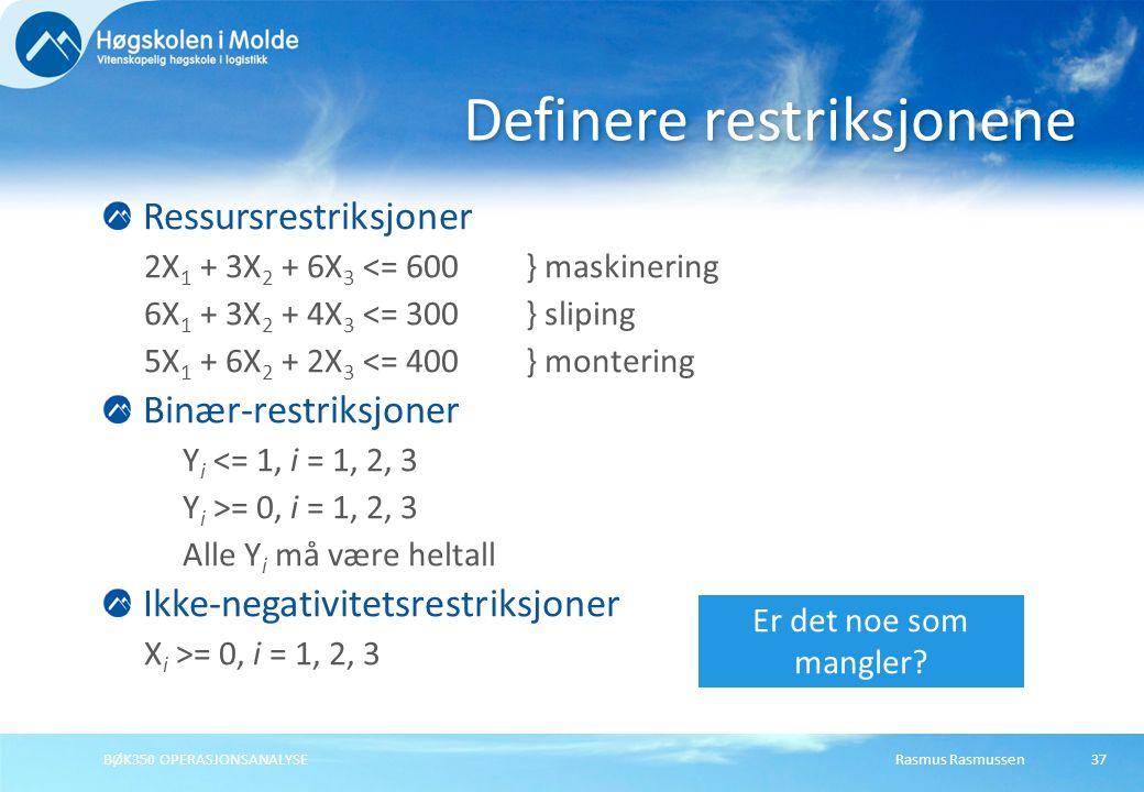 Rasmus RasmussenBØK350 OPERASJONSANALYSE37 Ressursrestriksjoner 2X 1 + 3X 2 + 6X 3 <= 600} maskinering 6X 1 + 3X 2 + 4X 3 <= 300} sliping 5X 1 + 6X 2 + 2X 3 <= 400} montering Binær-restriksjoner Y i <= 1, i = 1, 2, 3 Y i >= 0, i = 1, 2, 3 Alle Y i må være heltall Ikke-negativitetsrestriksjoner X i >= 0, i = 1, 2, 3 Definere restriksjonene Er det noe som mangler
