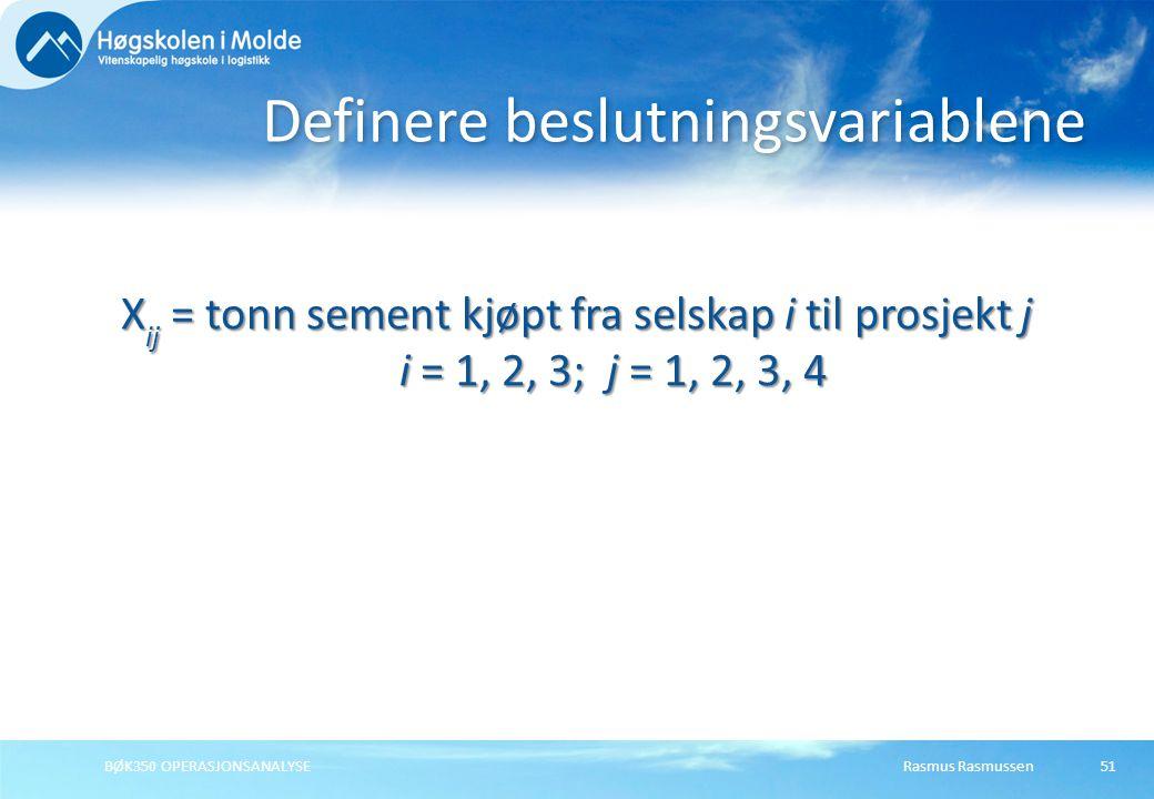 Rasmus RasmussenBØK350 OPERASJONSANALYSE51 X ij = tonn sement kjøpt fra selskap i til prosjekt j i = 1, 2, 3; j = 1, 2, 3, 4 Definere beslutningsvariablene