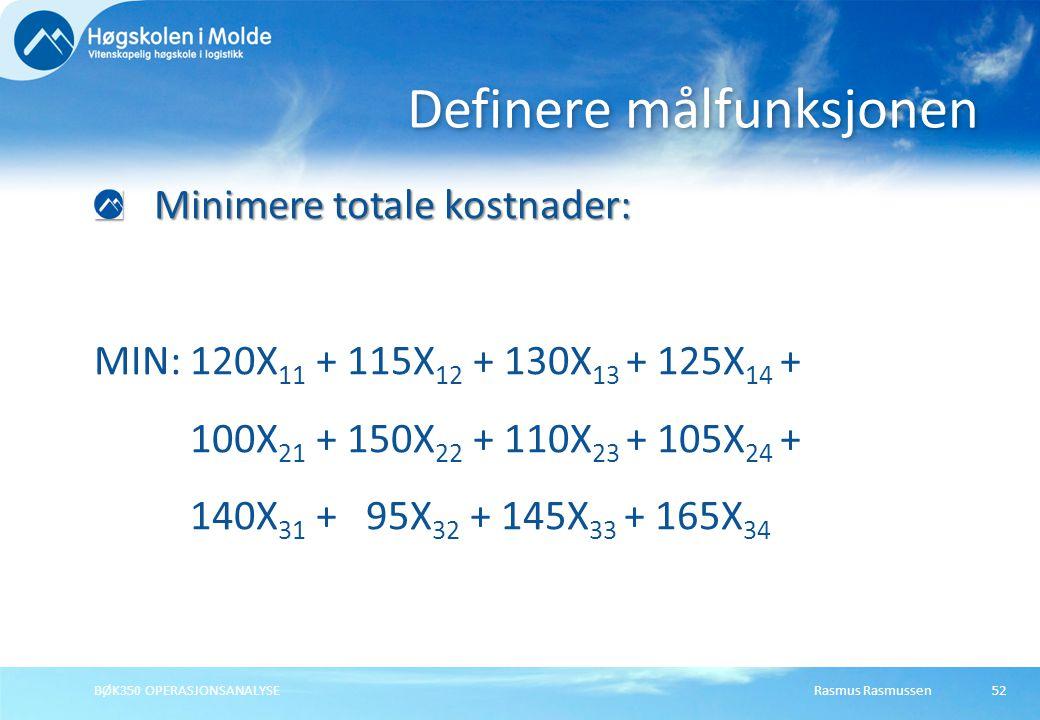 Rasmus RasmussenBØK350 OPERASJONSANALYSE52 Minimere totale kostnader: MIN:120X 11 + 115X 12 + 130X 13 + 125X 14 + 100X 21 + 150X 22 + 110X 23 + 105X 24 + 140X 31 + 95X 32 + 145X 33 + 165X 34 Definere målfunksjonen