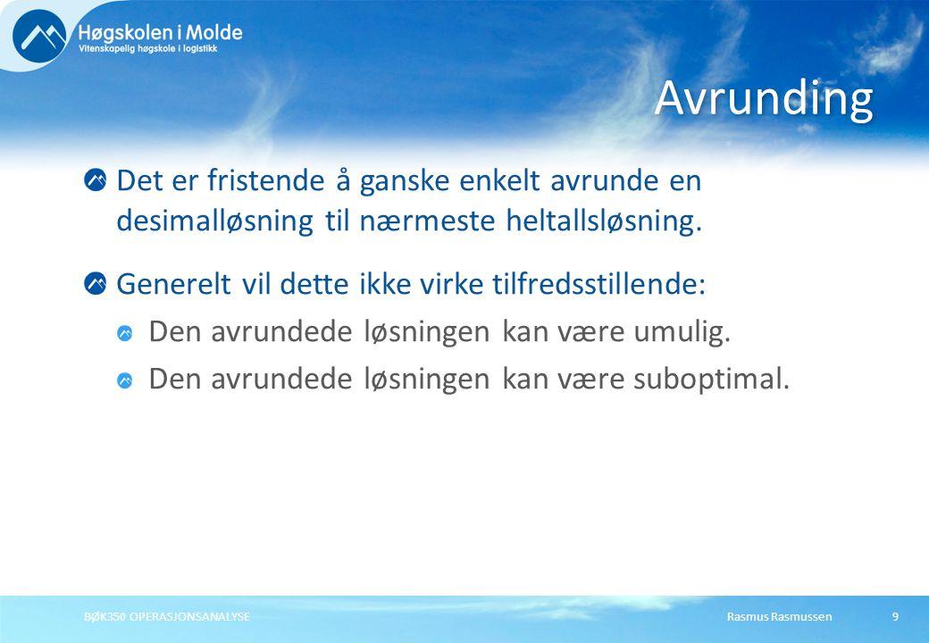 Rasmus RasmussenBØK350 OPERASJONSANALYSE9 Det er fristende å ganske enkelt avrunde en desimalløsning til nærmeste heltallsløsning.