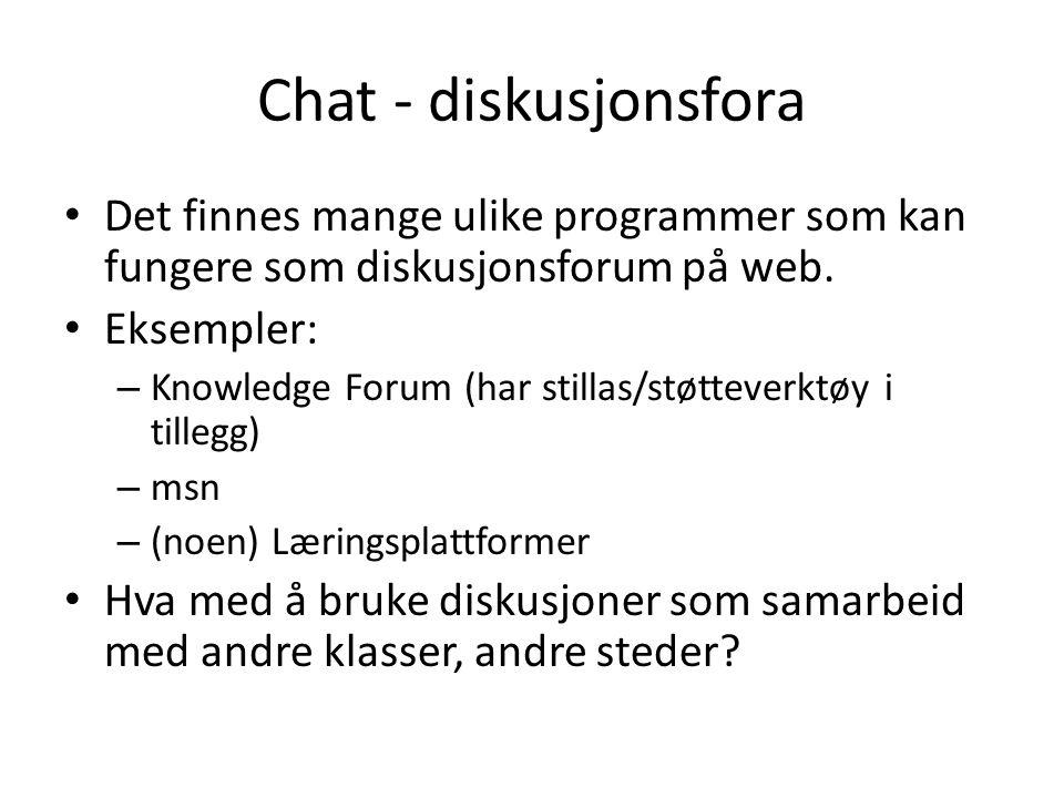 Chat - diskusjonsfora Det finnes mange ulike programmer som kan fungere som diskusjonsforum på web. Eksempler: – Knowledge Forum (har stillas/støtteve