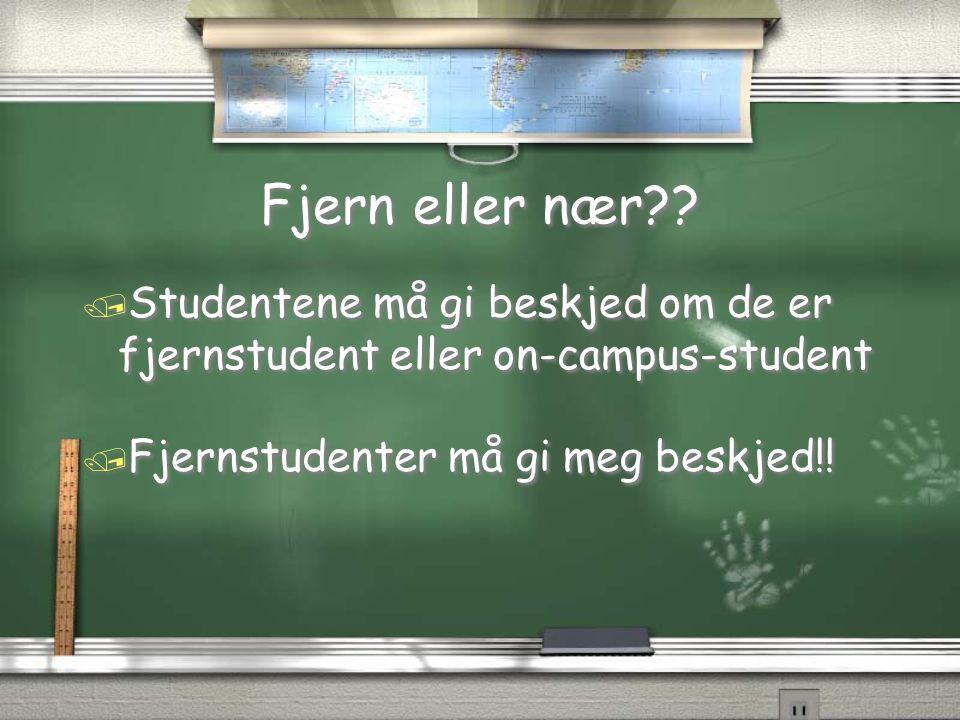 Fjern eller nær?? / Studentene må gi beskjed om de er fjernstudent eller on-campus-student / Fjernstudenter må gi meg beskjed!! / Studentene må gi bes