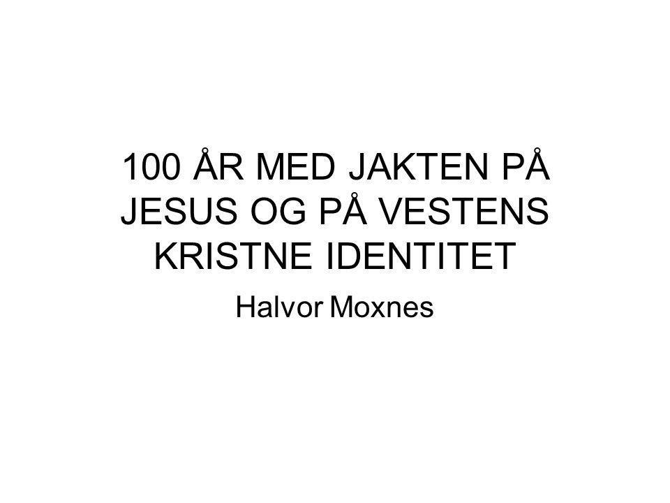 100 ÅR MED JAKTEN PÅ JESUS OG PÅ VESTENS KRISTNE IDENTITET Halvor Moxnes