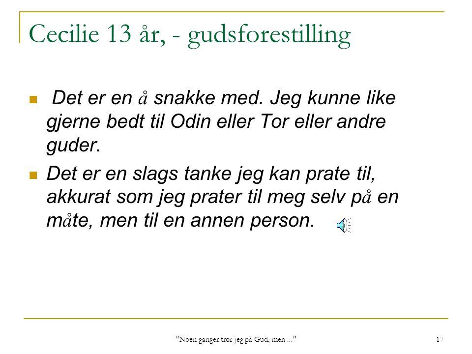 Noen ganger tror jeg på Gud, men... 17 Cecilie 13 år, - gudsforestilling Det er en å snakke med.
