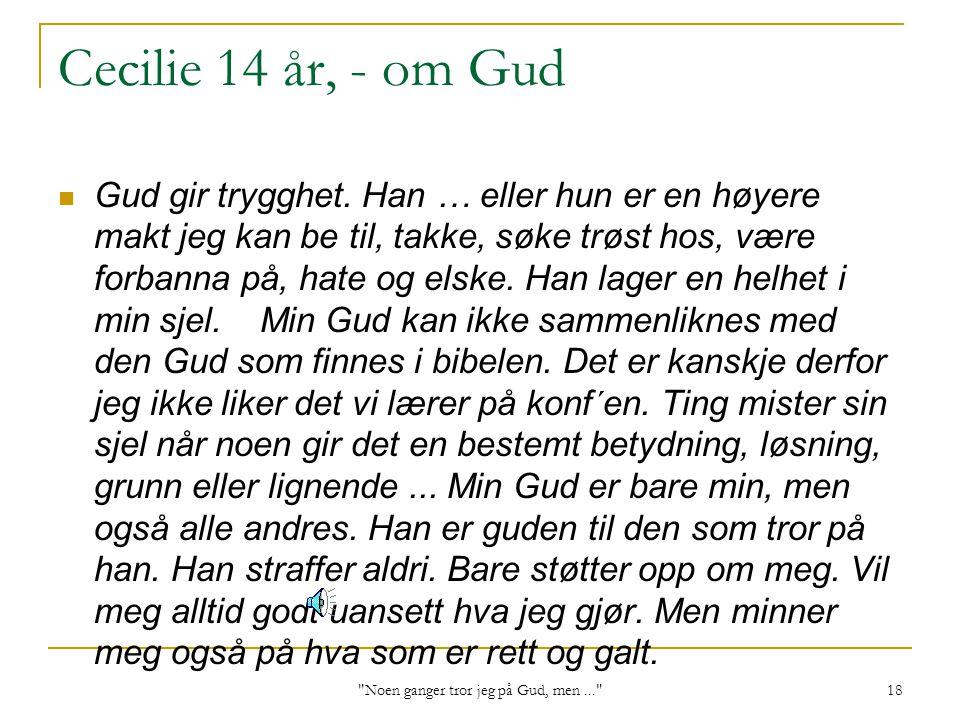 Noen ganger tror jeg på Gud, men... 18 Cecilie 14 år, - om Gud Gud gir trygghet.
