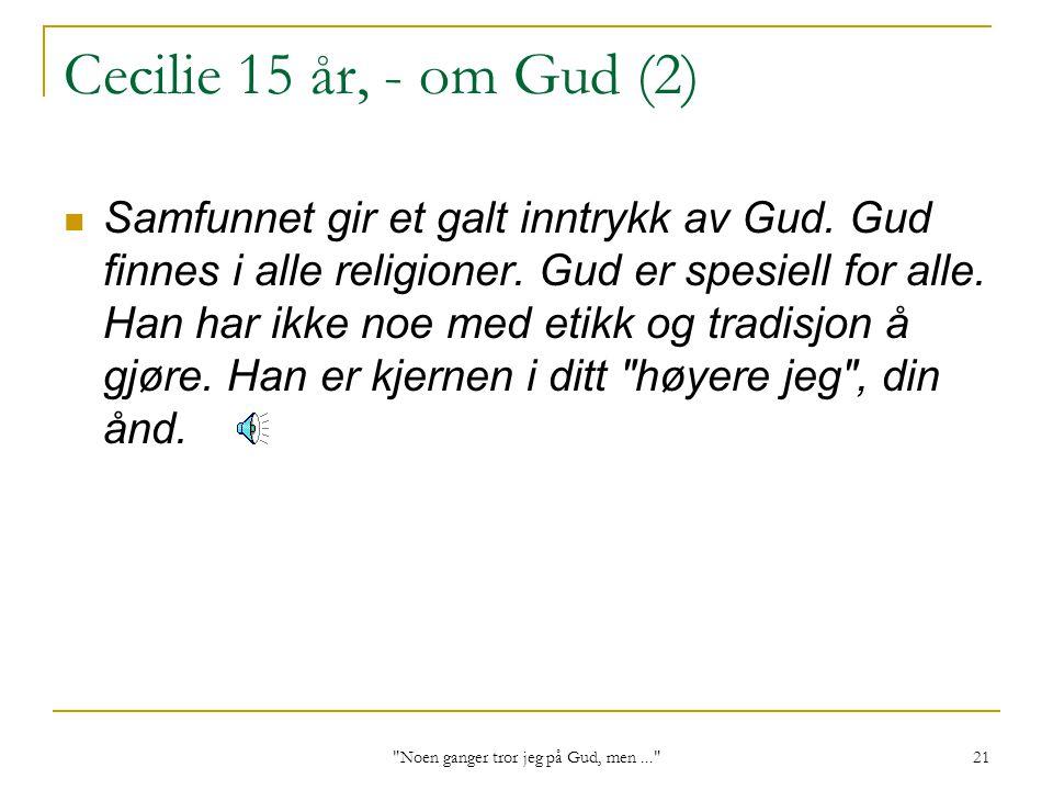Noen ganger tror jeg på Gud, men... 21 Cecilie 15 år, - om Gud (2) Samfunnet gir et galt inntrykk av Gud.