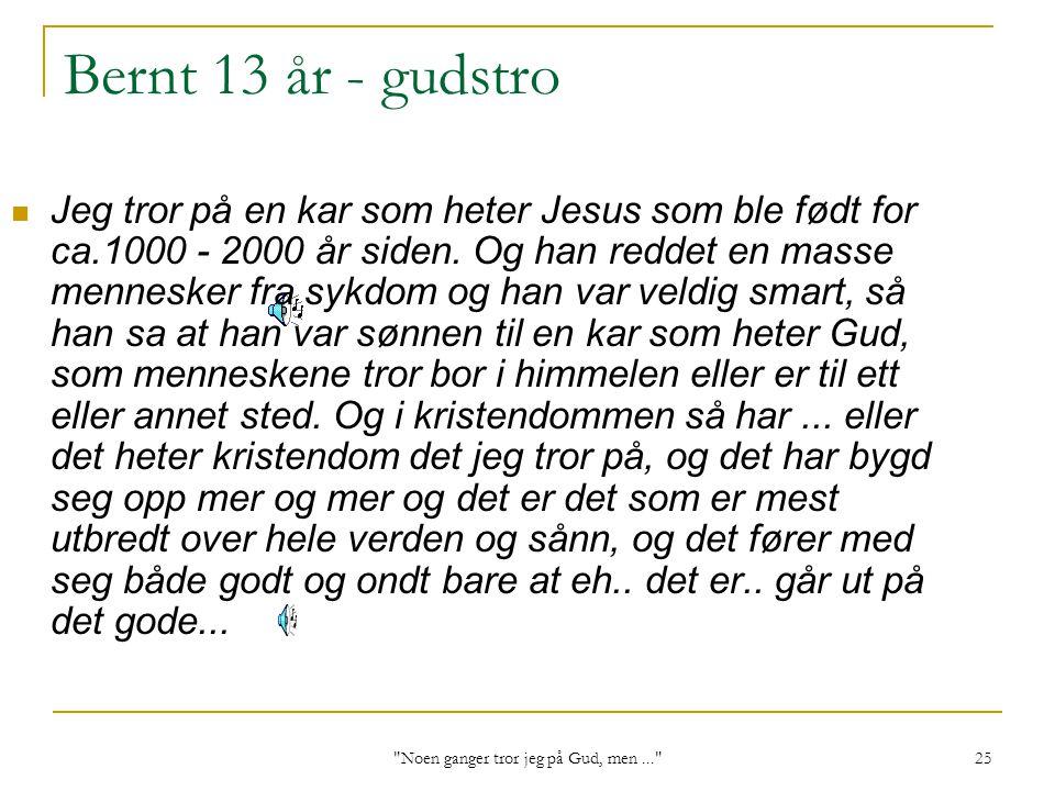 Noen ganger tror jeg på Gud, men... 25 Bernt 13 år - gudstro Jeg tror på en kar som heter Jesus som ble født for ca.1000 - 2000 år siden.