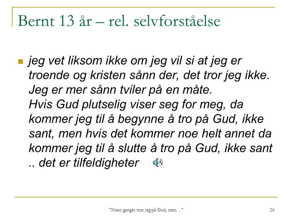 Noen ganger tror jeg på Gud, men... 26 Bernt 13 år – rel.