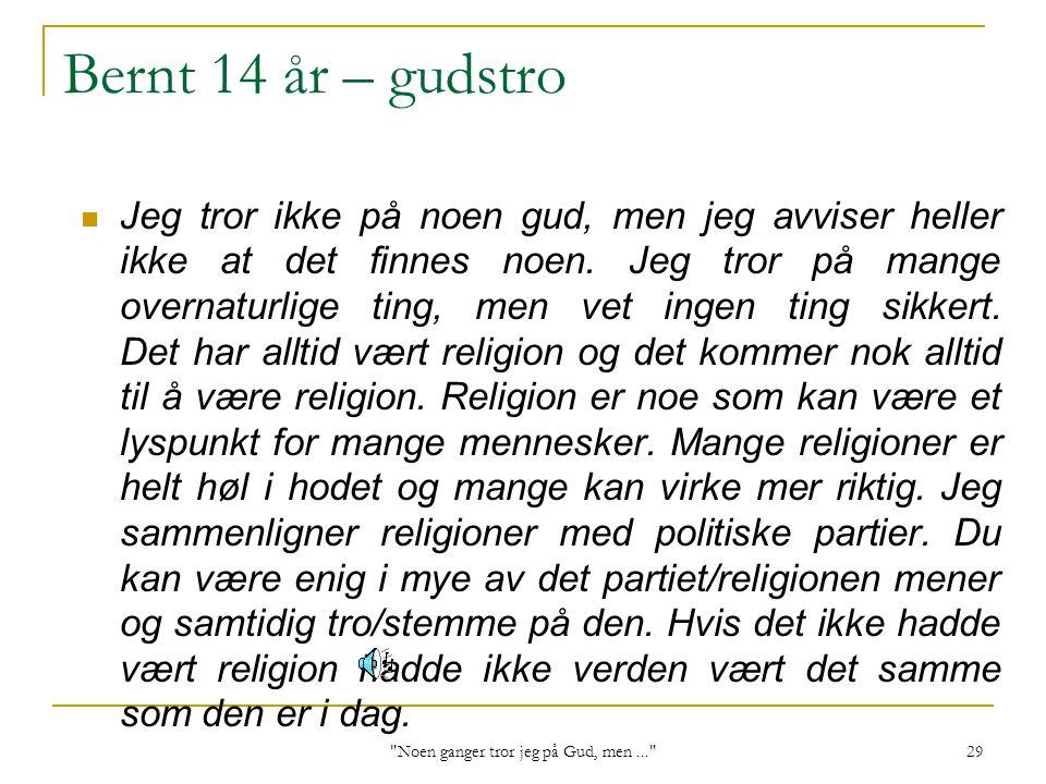 Noen ganger tror jeg på Gud, men... 29 Bernt 14 år – gudstro Jeg tror ikke på noen gud, men jeg avviser heller ikke at det finnes noen.