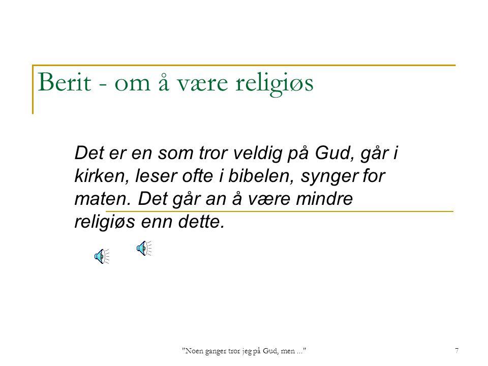 Noen ganger tror jeg på Gud, men... 7 Berit - om å være religiøs Det er en som tror veldig på Gud, går i kirken, leser ofte i bibelen, synger for maten.